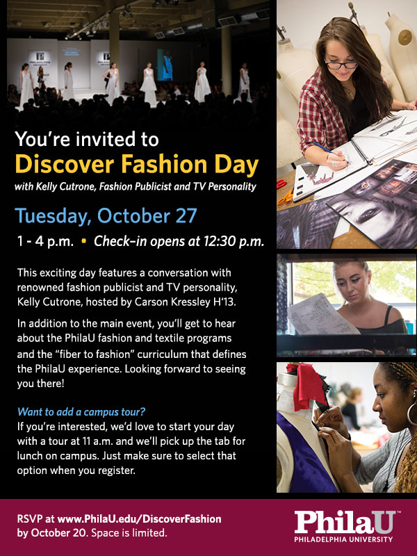 "You're invited to Discover Fashion Day with Kelly Cutrone, Fashion Publicist and TV Personality  Tuesday, October 27   1 - 4 p.m.  •  Check–in opens at 12:30 p.m.   This exciting day features a conversation with renowned fashion publicist and TV personality, Kelly Cutrone, hosted by Carson Kressley H'13.  In addition to the main event, you'll get to hear about the PhilaU fashion and textile programs and the ""fiber to fashion"" curriculum that defines the PhilaU experience. Looking forward to seeing you there!  Want to add a campus tour? If you're interested, we'd love to start your day with a tour at 11 a.m. and we'll pick up the tab for lunch on campus. Just make sure to select that option when you register.  RSVP at www.PhilaU.edu/DiscoverFashion by October 20. Space is limited."