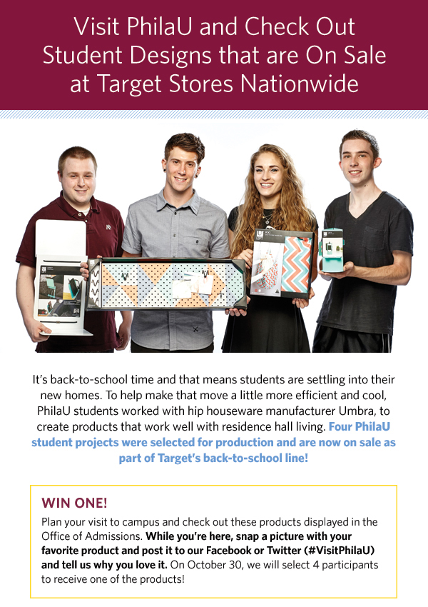 It's back-to-school time and that means students are settling into their new homes. To help make that move a little more efficient and cool, PhilaU students worked with hip houseware manufacturer Umbra, to create products that work well with residence hall living. Four PhilaU student projects were selected for production and are now on sale as part of Target's back-to-school line!                  WIN ONE! Plan your visit to campus and check out these products displayed in the Office of Admissions. While you're here, snap a picture with your favorite product and post it to our Facebook or Twitter (#VisitPhilaU) and tell us why you love it. On October 30, we will select 4 participants to receive one of the products!